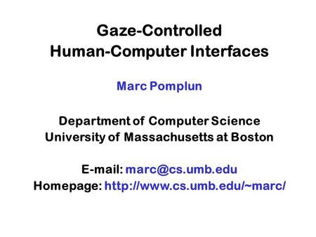 Gaze-Controlled Human-Computer Interfaces Marc Pomplun Department of Computer Science University of Massachusetts at Boston   Homepage: