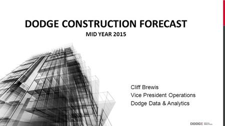 Cliff Brewis Vice President Operations Dodge Data & Analytics DODGE CONSTRUCTION FORECAST MID YEAR 2015.