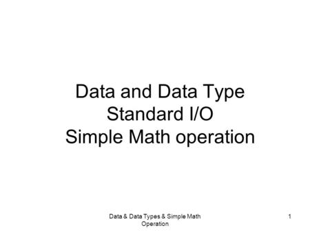 Data & Data Types & Simple Math Operation 1 Data and Data Type Standard I/O Simple Math operation.