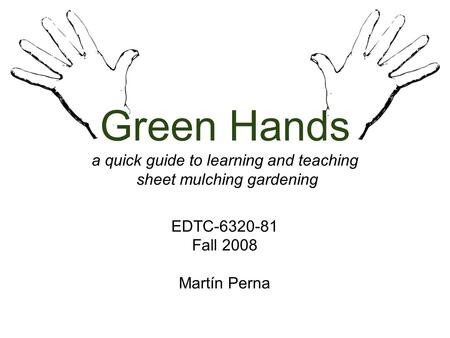 Green Hands a quick guide to learning and teaching sheet mulching gardening EDTC-6320-81 Fall 2008 Martín Perna.
