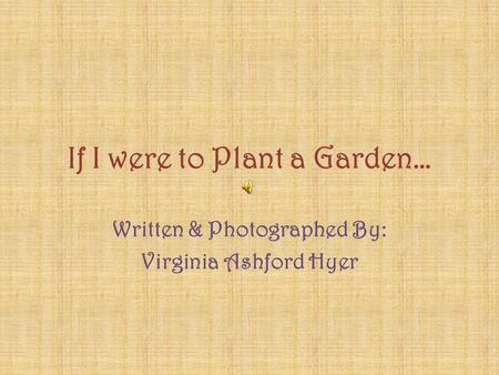 If I were to Plant a Garden… Written & Photographed By: Virginia Ashford Hyer.
