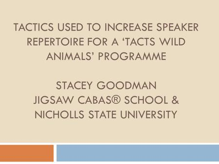 TACTICS USED TO INCREASE SPEAKER REPERTOIRE FOR A 'TACTS WILD ANIMALS' PROGRAMME STACEY GOODMAN JIGSAW CABAS® SCHOOL & NICHOLLS STATE UNIVERSITY.