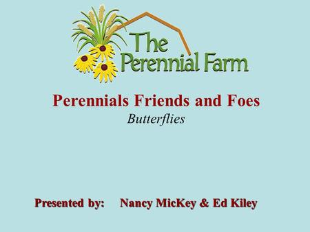 Perennials Friends and Foes Butterflies Presented by: Nancy MicKey & Ed Kiley.