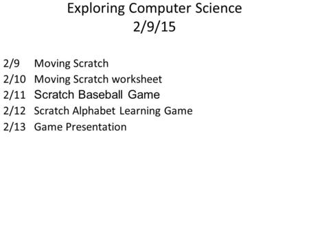 Exploring Computer Science 2/9/15 2/9Moving Scratch 2/10Moving Scratch worksheet 2/11 Scratch Baseball Game 2/12Scratch Alphabet Learning Game 2/13Game.