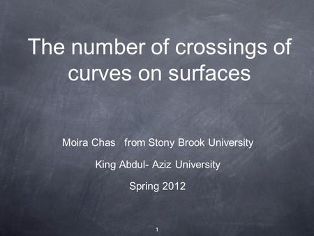 1 The number of crossings of curves on surfaces Moira Chas from Stony Brook University King Abdul- Aziz University Spring 2012.