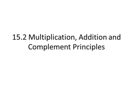 15.2 Multiplication, Addition and Complement Principles.