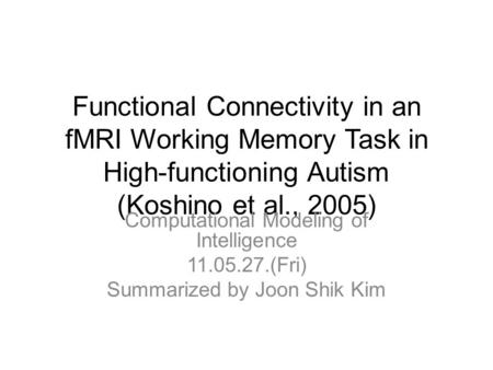 Functional Connectivity in an fMRI Working Memory Task in High-functioning Autism (Koshino et al., 2005) Computational Modeling of Intelligence 11.05.27.(Fri)