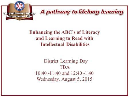 Enhancing the ABC's of Literacy and Learning to Read with Intellectual Disabilities District Learning Day TBA 10:40 -11:40 and 12:40 -1:40 Wednesday, August.