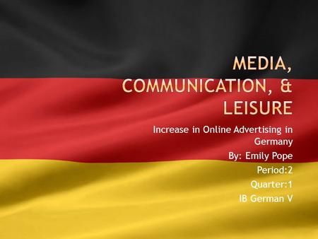 Increase in Online Advertising in Germany By: Emily Pope Period:2 Quarter:1 IB German V.