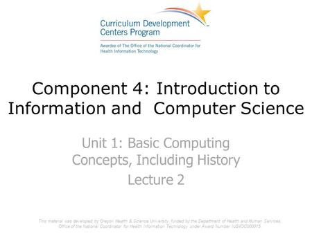 Component 4: Introduction to Information and Computer Science Unit 1: Basic Computing Concepts, Including History Lecture 2 This material was developed.