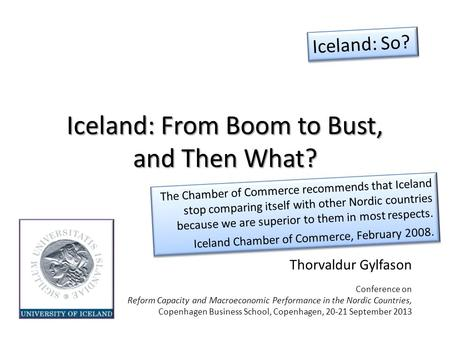 Iceland: From Boom to Bust, and Then What? Thorvaldur Gylfason Conference on Reform Capacity and Macroeconomic Performance in the Nordic Countries, Copenhagen.