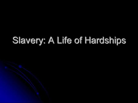 Slavery: A Life of Hardships. Objective The students should be able to explain what the African Americans life was like during Slavery. The students should.