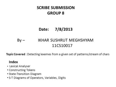 SCRIBE SUBMISSION GROUP 8 Date: 7/8/2013 By – IKHAR SUSHRUT MEGHSHYAM 11CS10017 Lexical Analyser Constructing Tokens State-Transition Diagram S-T Diagrams.