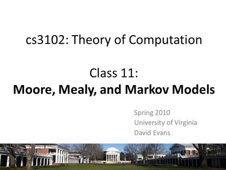 Cs3102: Theory of Computation Class 11: Moore, Mealy, and Markov Models Spring 2010 University of Virginia David Evans.