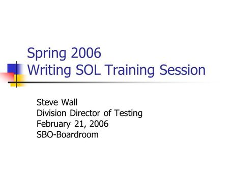 Spring 2006 Writing SOL Training Session Steve Wall Division Director of Testing February 21, 2006 SBO-Boardroom.