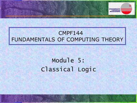 CMPF144 FUNDAMENTALS OF COMPUTING THEORY Module 5: Classical Logic.