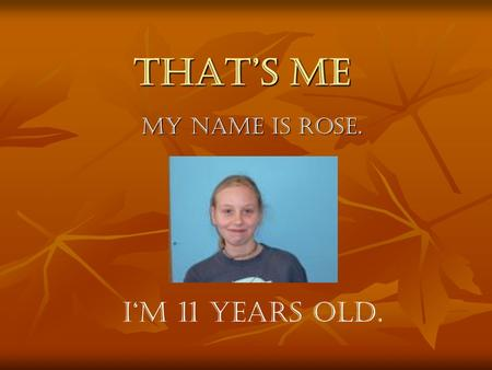 That's me My name is Rose. I'm 11 years old.. My hobbies I like dancing, but I don't like playing football and riding horses. I like horses, but I don't.