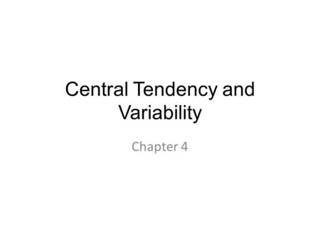 Central Tendency and Variability Chapter 4. Variability In reality – all of statistics can be summed into one statement: – Variability matters. – (and.