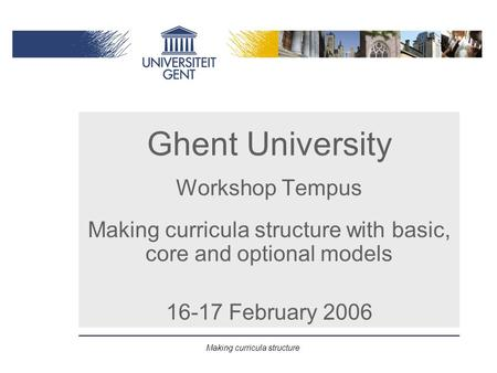 Making curricula structure Ghent University Workshop Tempus Making curricula structure with basic, core and optional models 16-17 February 2006.