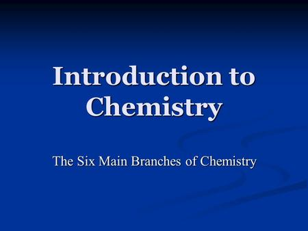 Introduction to Chemistry The Six Main Branches of Chemistry.