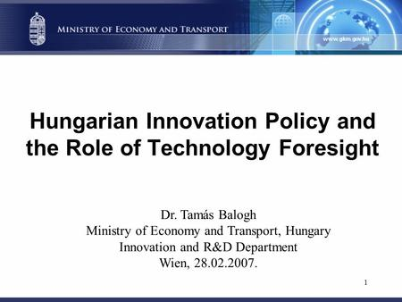 1 Hungarian Innovation Policy and the Role of Technology Foresight Dr. Tamás Balogh Ministry of Economy and Transport, Hungary Innovation and R&D Department.