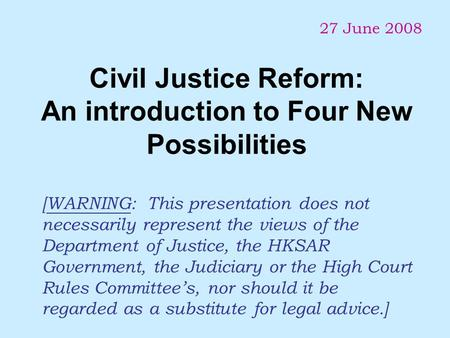 Civil Justice Reform: An introduction to Four New Possibilities 27 June 2008 [WARNING: This presentation does not necessarily represent the views of the.