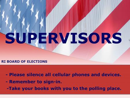 SUPERVISORS - Please silence all cellular phones and devices. - Remember to sign-in. -Take your books with you to the polling place. RI BOARD OF ELECTIONS.