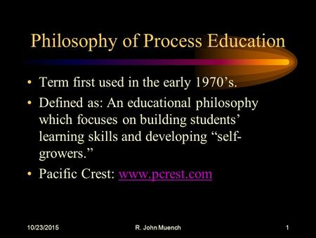 10/23/2015R. John Muench1 Philosophy of Process Education Term first used in the early 1970's. Defined as: An educational philosophy which focuses on building.