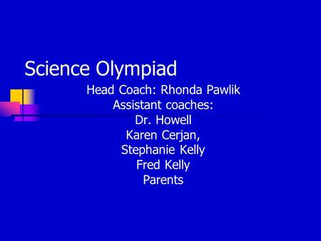 Science Olympiad Head Coach: Rhonda Pawlik Assistant coaches: Dr. Howell Karen Cerjan, Stephanie Kelly Fred Kelly Parents.