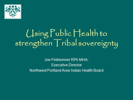 Using Public Health to strengthen Tribal sovereignty Joe Finkbonner RPh MHA, Executive Director Northwest Portland Area Indian Health Board.