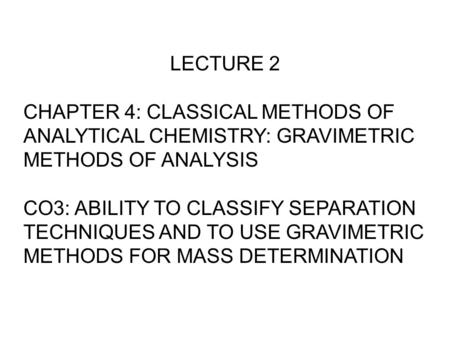 LECTURE 2 CHAPTER 4: CLASSICAL METHODS OF ANALYTICAL CHEMISTRY: GRAVIMETRIC METHODS OF ANALYSIS CO3: ABILITY TO CLASSIFY SEPARATION TECHNIQUES AND TO USE.