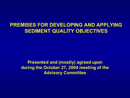 PREMISES FOR DEVELOPING AND APPLYING SEDIMENT QUALITY OBJECTIVES Presented and (mostly) agreed upon during the October 27, 2004 meeting of the Advisory.
