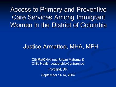 Access to Primary and Preventive Care Services Among Immigrant Women in the District of Columbia Justice Armattoe, MHA, MPH Justice Armattoe, MHA, MPH.