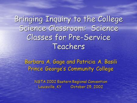 Bringing Inquiry to the College Science Classroom: Science Classes for Pre-Service Teachers Barbara A. Gage and Patricia A. Basili Prince George's Community.