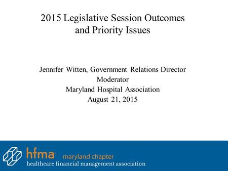 2015 Legislative Session Outcomes and Priority Issues Jennifer Witten, Government Relations Director Moderator Maryland Hospital Association August 21,
