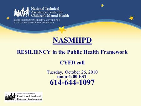 NASMHPD RESILIENCY in the Public Health Framework CYFD call Tuesday, October 26, 2010 noon-1:00 EST 614-644-1097.