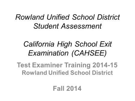 Rowland Unified School District Student Assessment California High School Exit Examination (CAHSEE) Test Examiner Training 2014-15 Rowland Unified School.