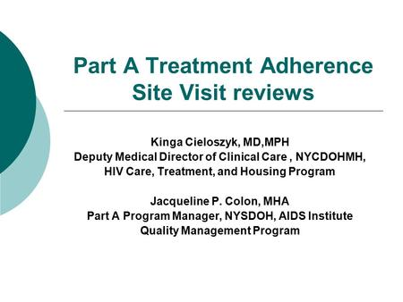 Part A Treatment Adherence Site Visit reviews Kinga Cieloszyk, MD,MPH Deputy Medical Director of Clinical Care, NYCDOHMH, HIV Care, Treatment, and Housing.
