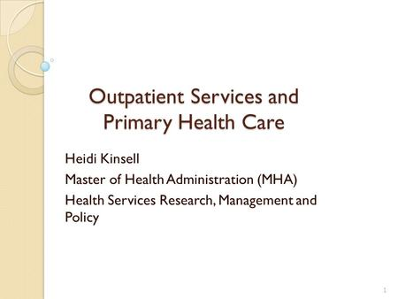 Outpatient Services and Primary Health Care Heidi Kinsell Master of Health Administration (MHA) Health Services Research, Management and Policy 1.