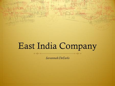 East India Company Savannah DeCarlo. The Beginning  It is said that the modern world was created or started by Elizabeth I granted a company of over.
