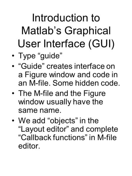 "Introduction to Matlab's Graphical User Interface (GUI) Type ""guide"" ""Guide"" creates interface on a Figure window and code in an M-file. Some hidden code."