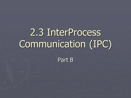 2.3 InterProcess Communication (IPC) Part B. IPC methods 1. Signals 2. Mutex (MUTual EXclusion) 3. Semaphores 4. Shared memory 5. Memory mapped files.