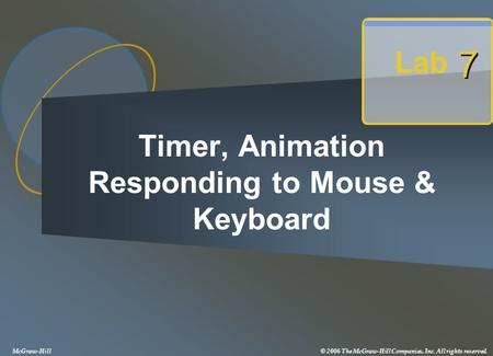 Timer, Animation Responding to Mouse & Keyboard Lab 7 7 McGraw-Hill© 2006 The McGraw-Hill Companies, Inc. All rights reserved.