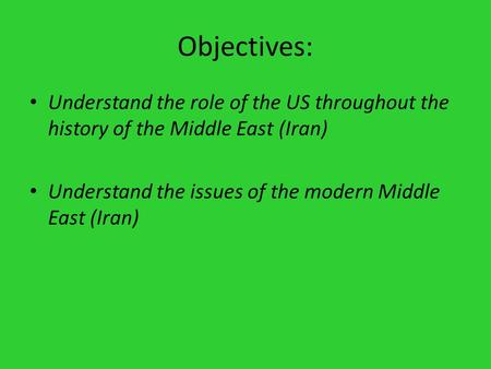 Objectives: Understand the role of the US throughout the history of the Middle East (Iran) Understand the issues of the modern Middle East (Iran)