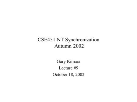 CSE451 NT Synchronization Autumn 2002 Gary Kimura Lecture #9 October 18, 2002.