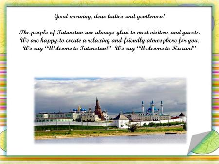 Good morning, dear ladies and gentlemen! The people of Tatarstan are always glad to meet visitors and guests. We are happy to create a relaxing and friendly.
