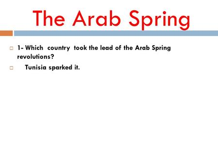 The Arab Spring  1- Which country took the lead of the Arab Spring revolutions?  Tunisia sparked it.