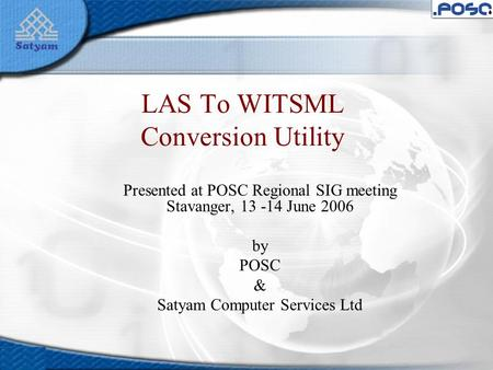 LAS To WITSML Conversion Utility Presented at POSC Regional SIG meeting Stavanger, 13 -14 June 2006 by POSC & Satyam Computer Services Ltd.