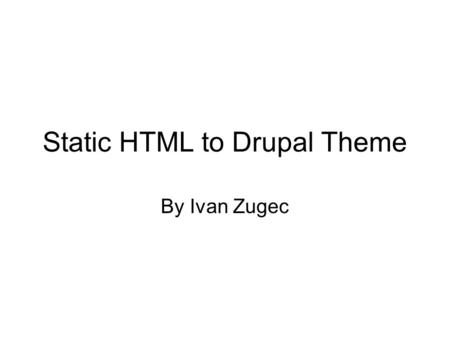 Static HTML to Drupal Theme By Ivan Zugec. Static HTML to Drupal Theme. Setting up a theme. Overriding tpl files. Using the devel module. Q and A.