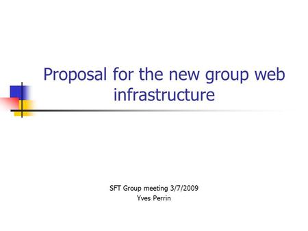 Proposal for the new group web infrastructure SFT Group meeting 3/7/2009 Yves Perrin.
